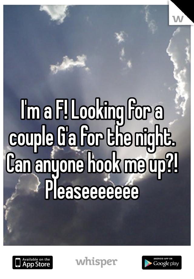 I'm a F! Looking for a couple G'a for the night. Can anyone hook me up?! Pleaseeeeeee