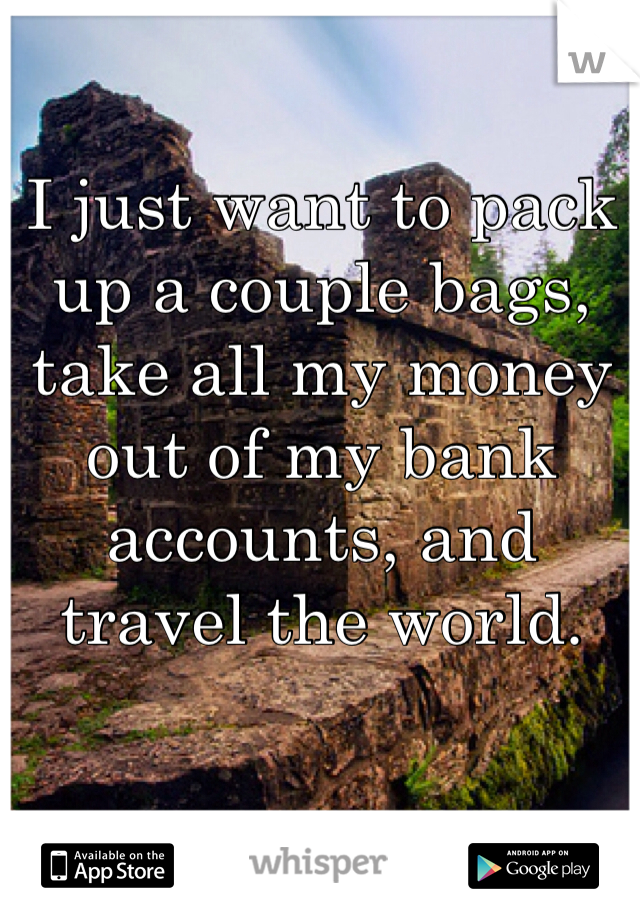 I just want to pack up a couple bags, take all my money out of my bank accounts, and travel the world.