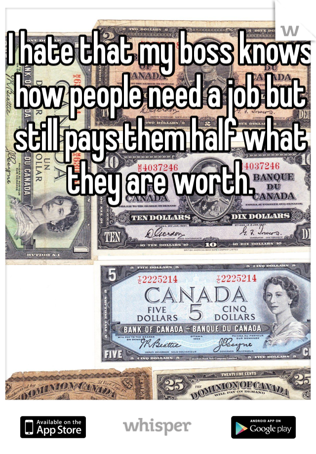 I hate that my boss knows how people need a job but still pays them half what they are worth.