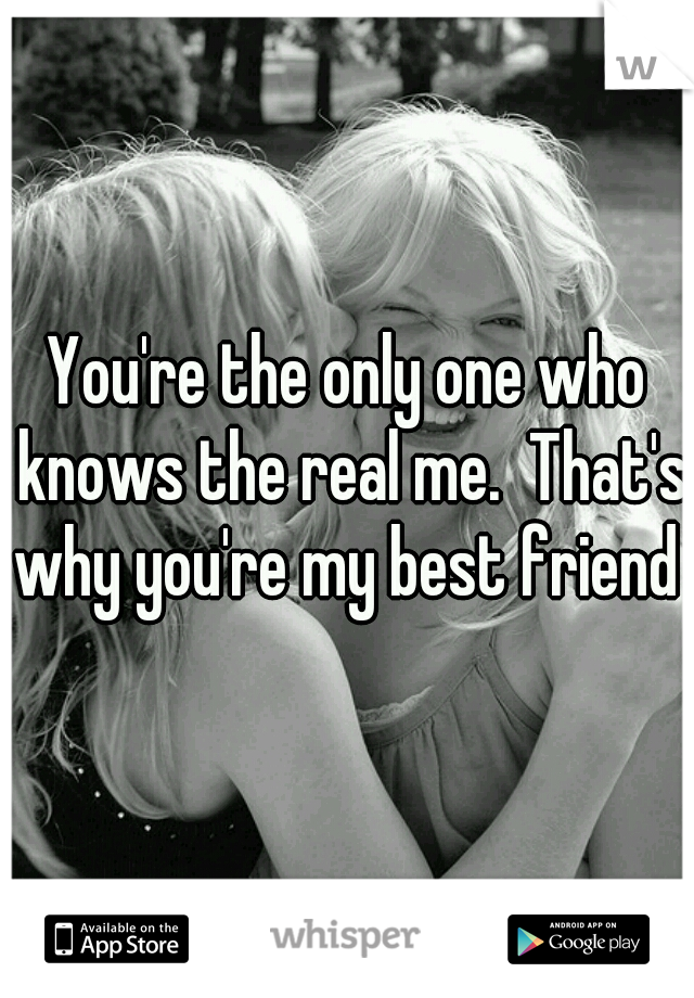 You're the only one who knows the real me.  That's why you're my best friend