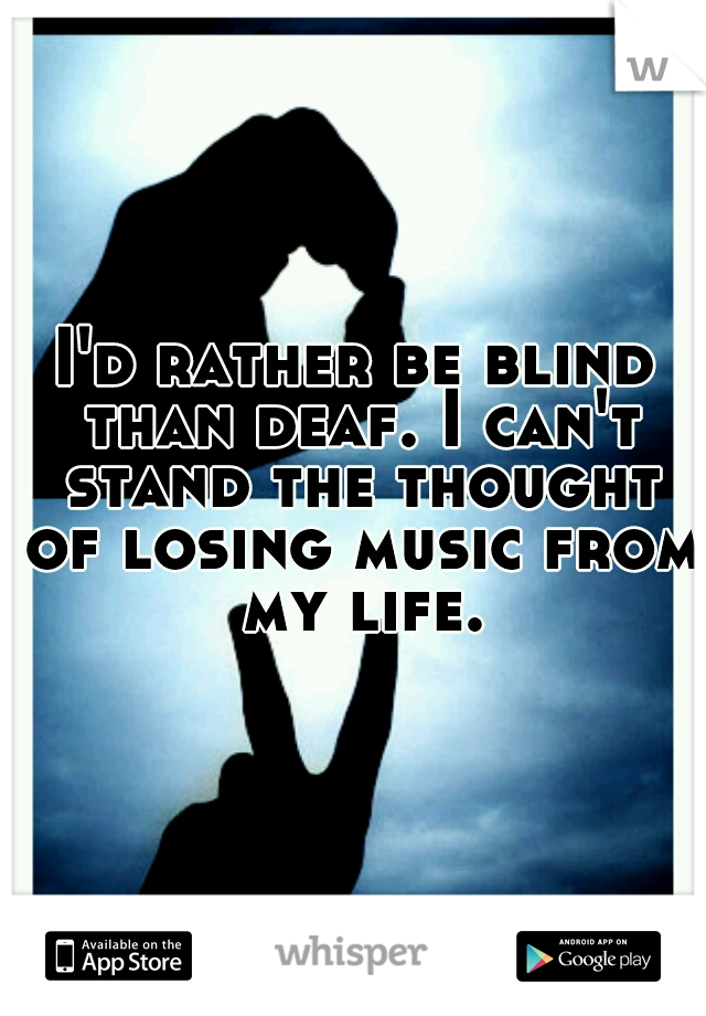 I'd rather be blind than deaf. I can't stand the thought of losing music from my life.