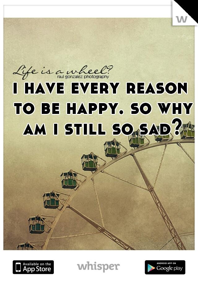 i have every reason to be happy. so why am i still so sad?