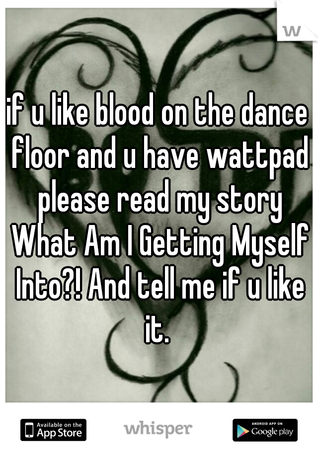 if u like blood on the dance floor and u have wattpad please read my story What Am I Getting Myself Into?! And tell me if u like it.
