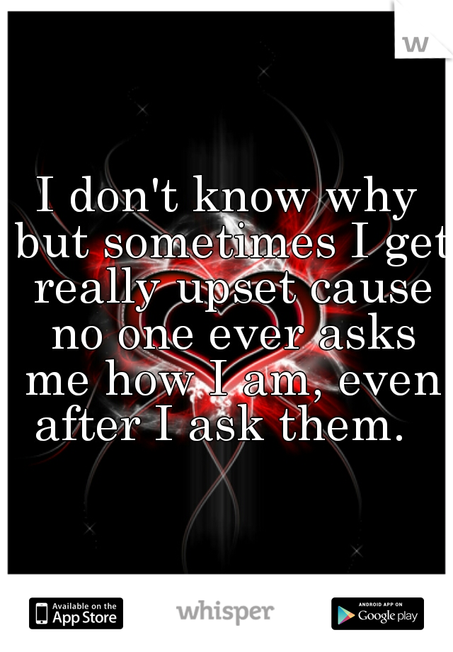 I don't know why but sometimes I get really upset cause no one ever asks me how I am, even after I ask them.
