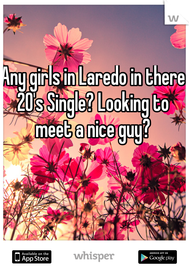 Any girls in Laredo in there 20's Single? Looking to meet a nice guy?