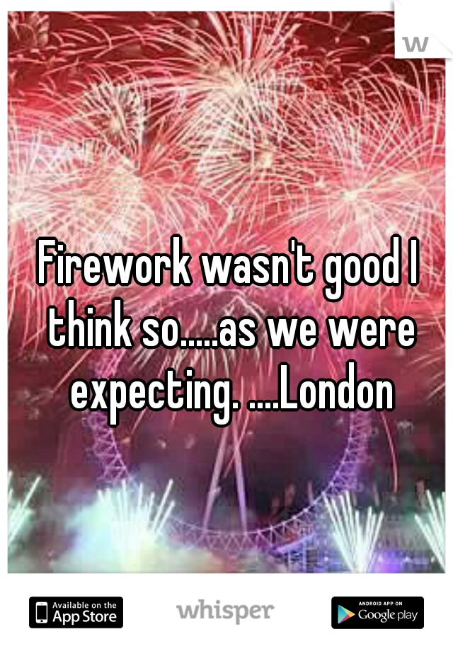 Firework wasn't good I think so.....as we were expecting. ....London