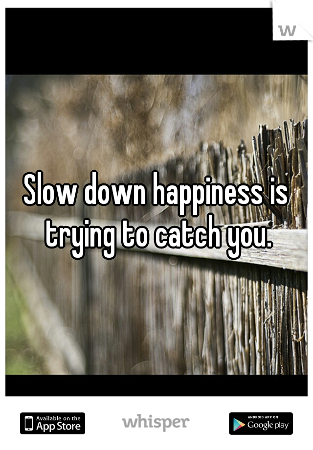 Slow down happiness is trying to catch you.