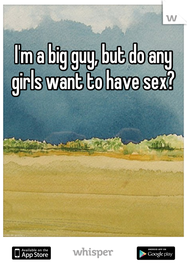 I'm a big guy, but do any girls want to have sex?