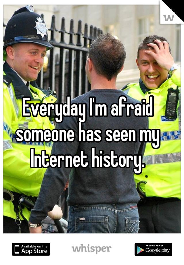 Everyday I'm afraid someone has seen my Internet history.