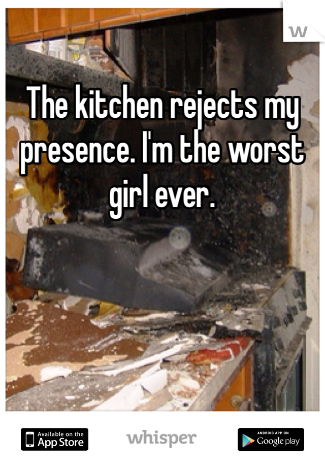 The kitchen rejects my presence. I'm the worst girl ever.