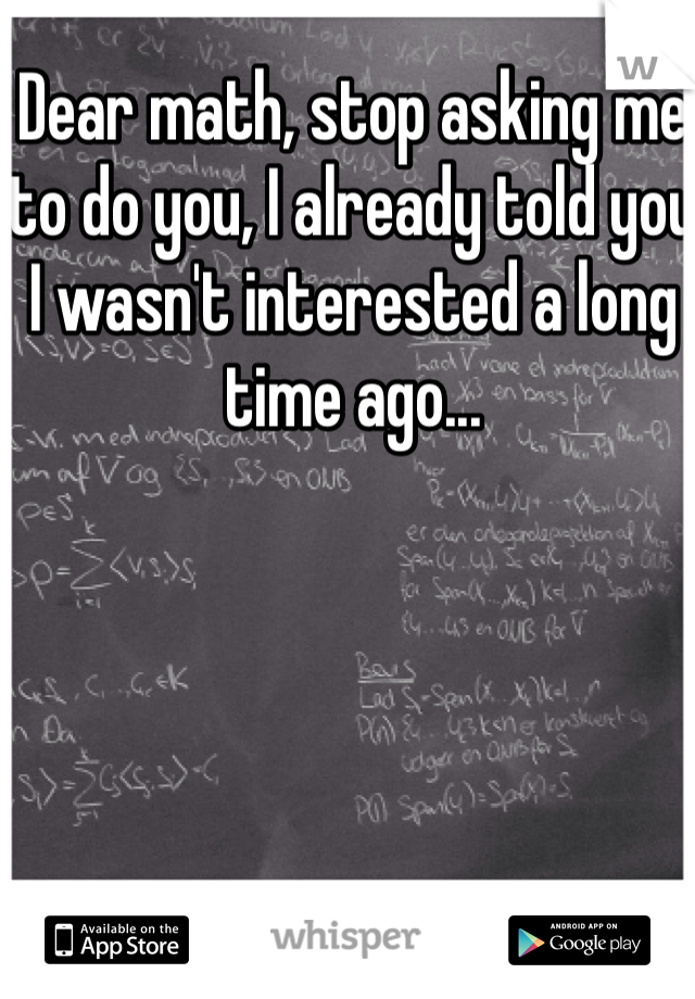 Dear math, stop asking me to do you, I already told you I wasn't interested a long time ago...