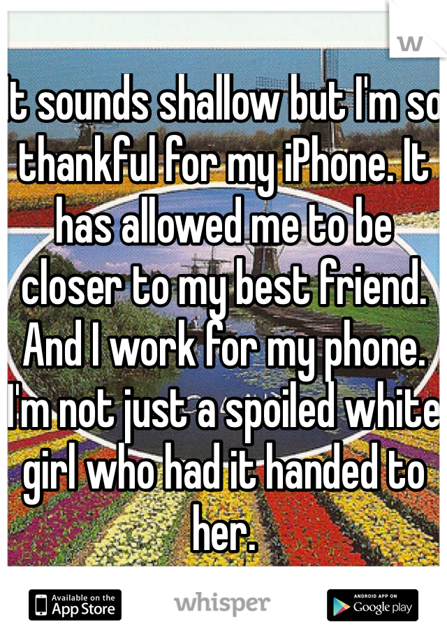 It sounds shallow but I'm so thankful for my iPhone. It has allowed me to be closer to my best friend. And I work for my phone. I'm not just a spoiled white girl who had it handed to her.