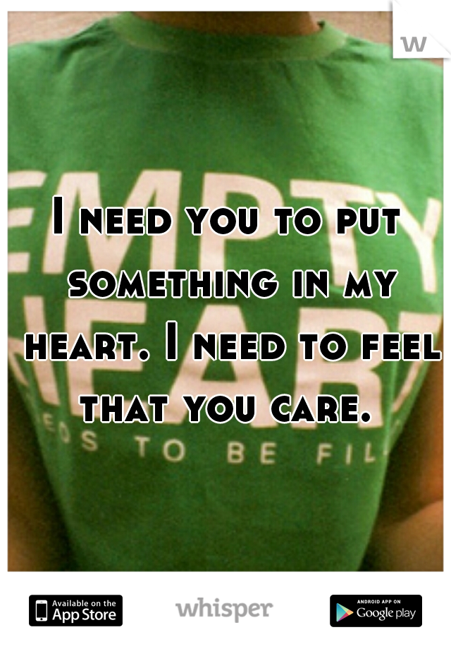 I need you to put something in my heart. I need to feel that you care.