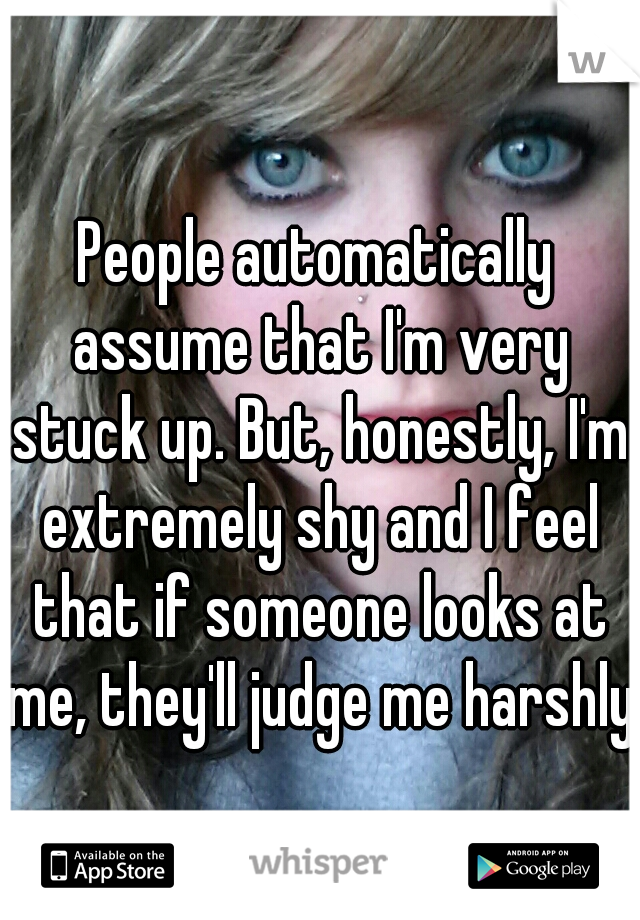 People automatically assume that I'm very stuck up. But, honestly, I'm extremely shy and I feel that if someone looks at me, they'll judge me harshly.