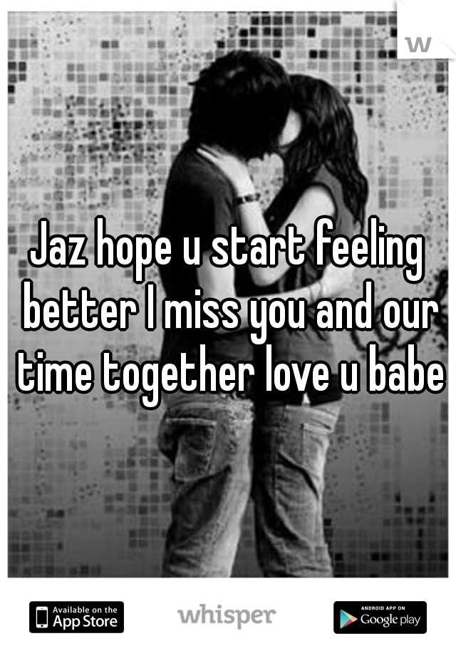 Jaz hope u start feeling better I miss you and our time together love u babe