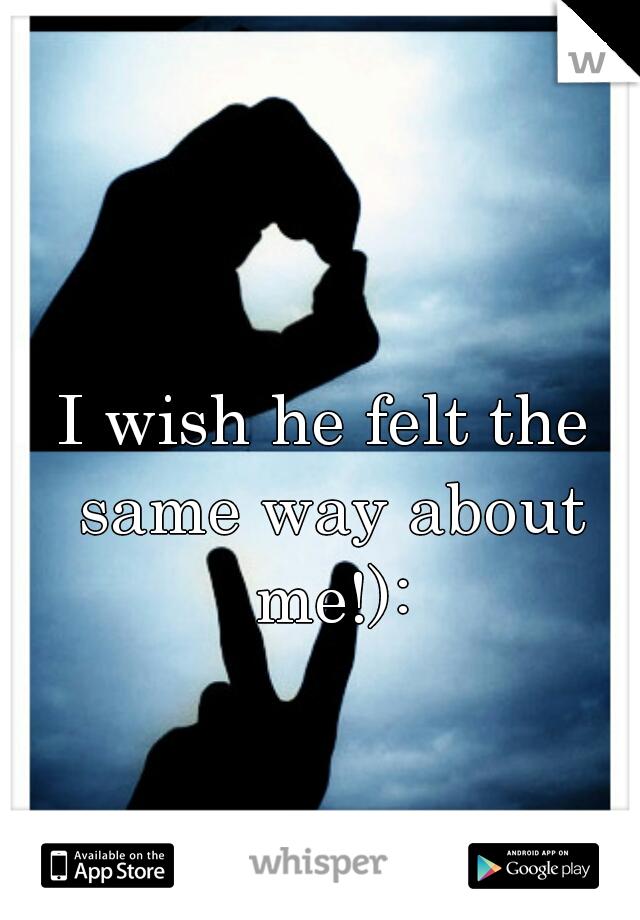 I wish he felt the same way about me!):