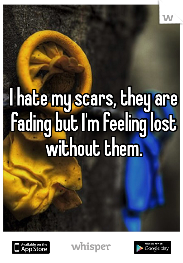I hate my scars, they are fading but I'm feeling lost without them.