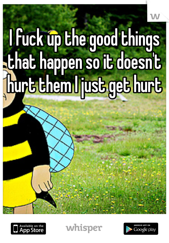 I fuck up the good things that happen so it doesn't hurt them I just get hurt