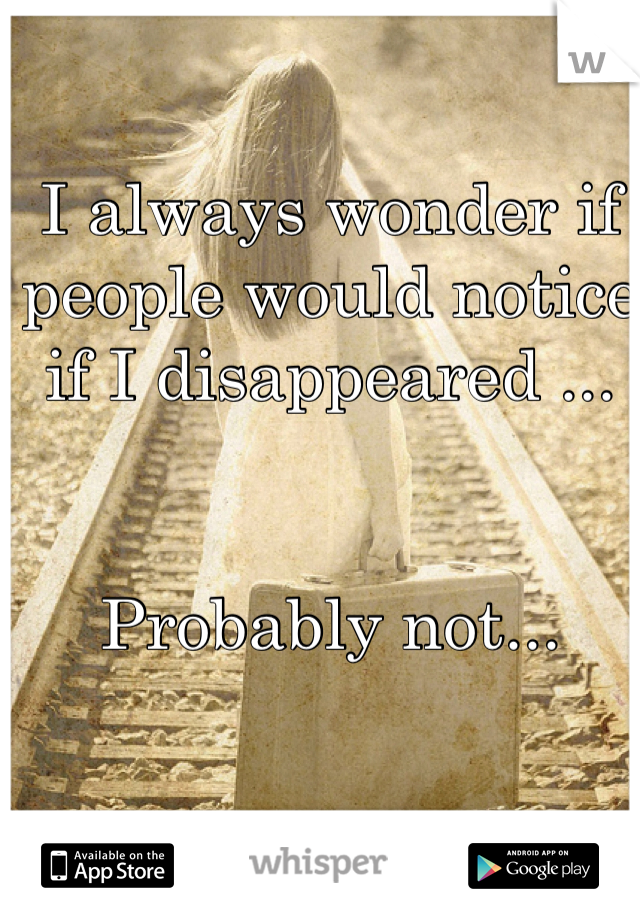 I always wonder if people would notice if I disappeared ...   Probably not...