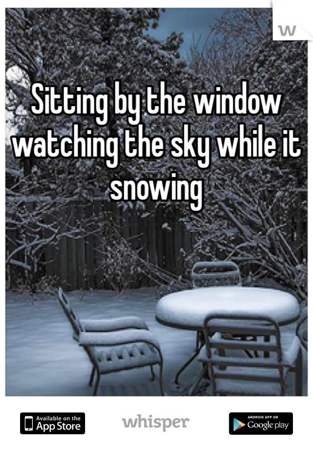 Sitting by the window  watching the sky while it snowing