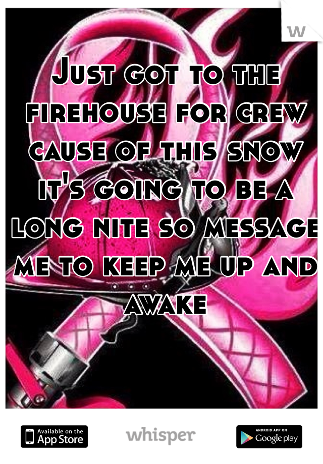 Just got to the firehouse for crew cause of this snow it's going to be a long nite so message me to keep me up and awake