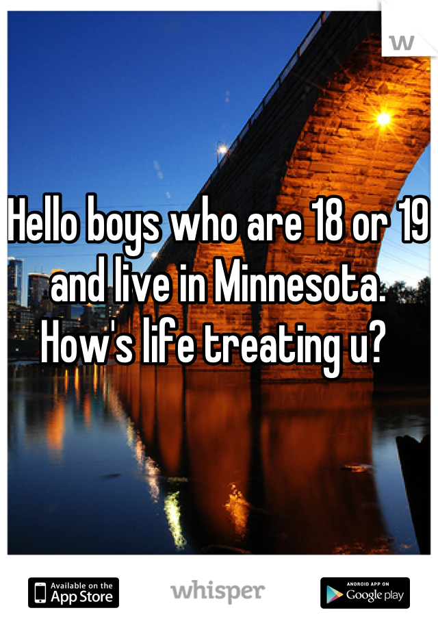 Hello boys who are 18 or 19 and live in Minnesota. How's life treating u?