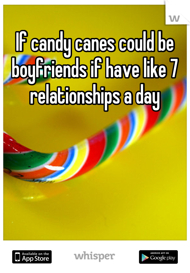 If candy canes could be boyfriends if have like 7 relationships a day