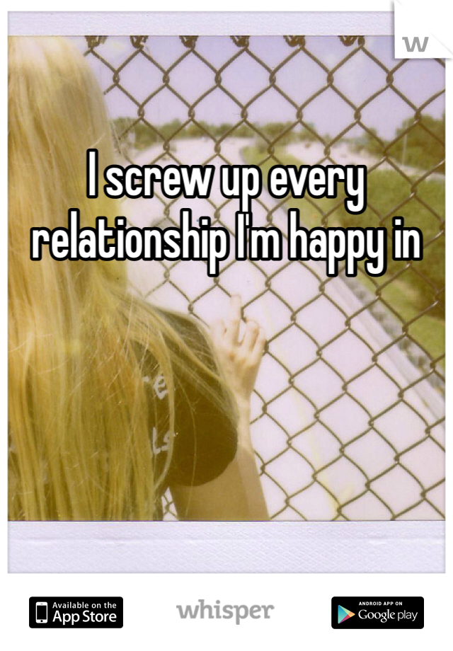 I screw up every relationship I'm happy in