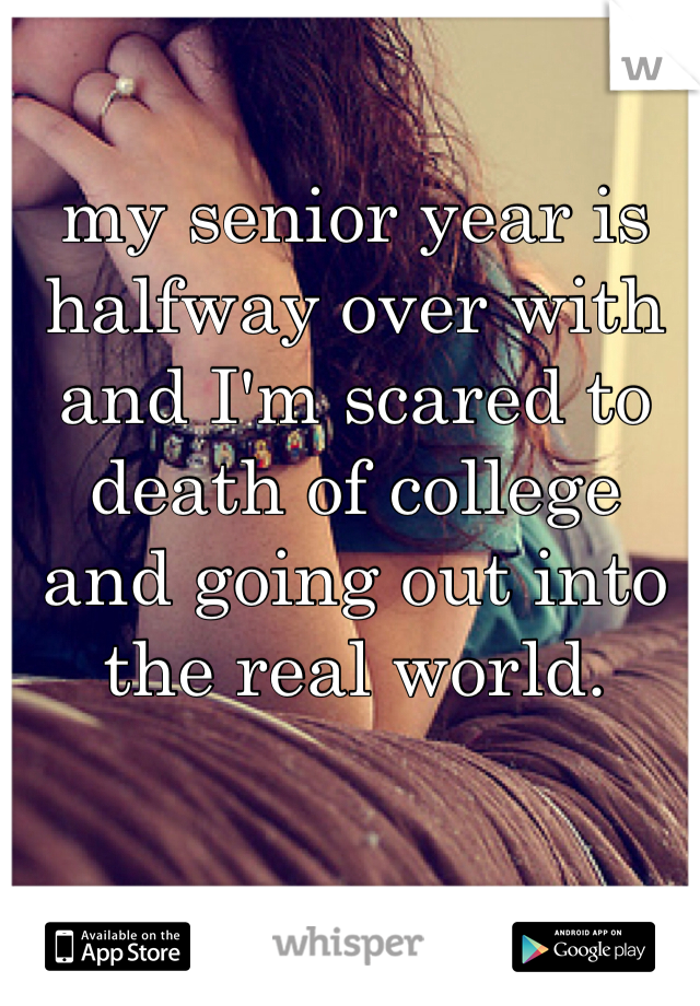 my senior year is halfway over with and I'm scared to death of college and going out into the real world.