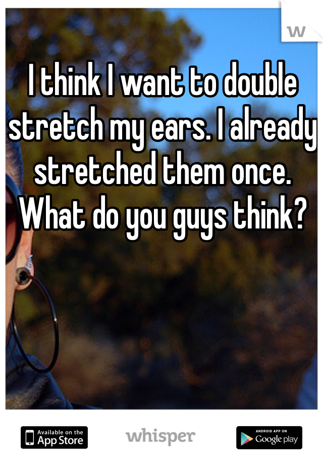 I think I want to double stretch my ears. I already stretched them once. What do you guys think?