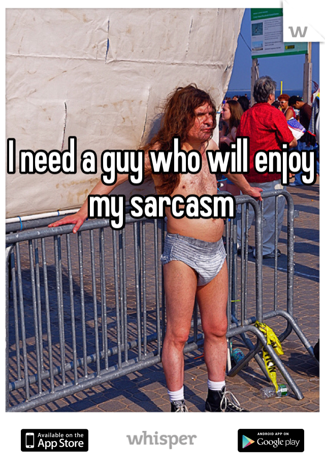 I need a guy who will enjoy my sarcasm