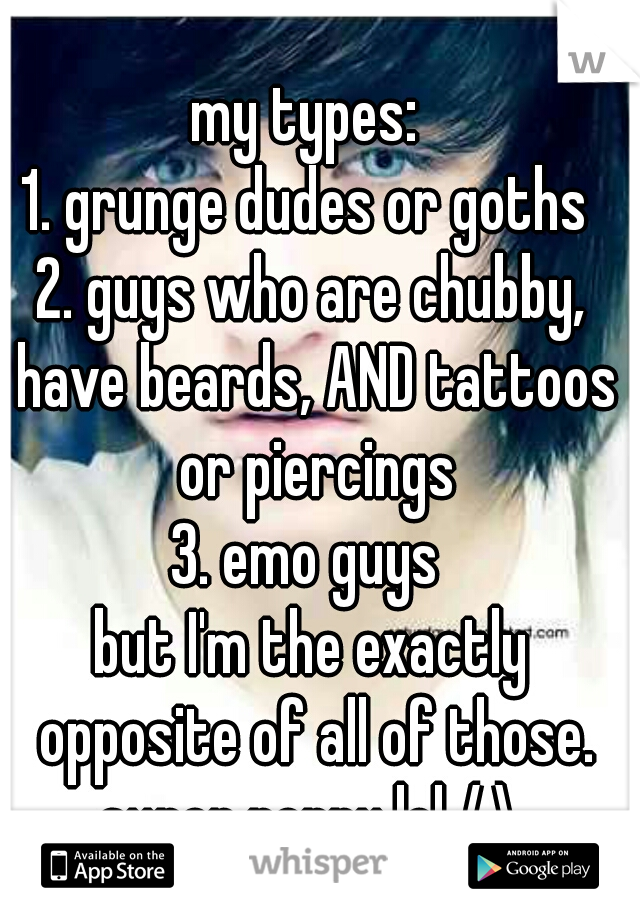 my types:  1. grunge dudes or goths  2. guys who are chubby, have beards, AND tattoos or piercings 3. emo guys   but I'm the exactly opposite of all of those. super peppy lol /.\