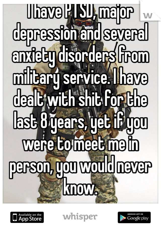 I have PTSD, major depression and several anxiety disorders from military service. I have dealt with shit for the last 8 years, yet if you were to meet me in person, you would never know.