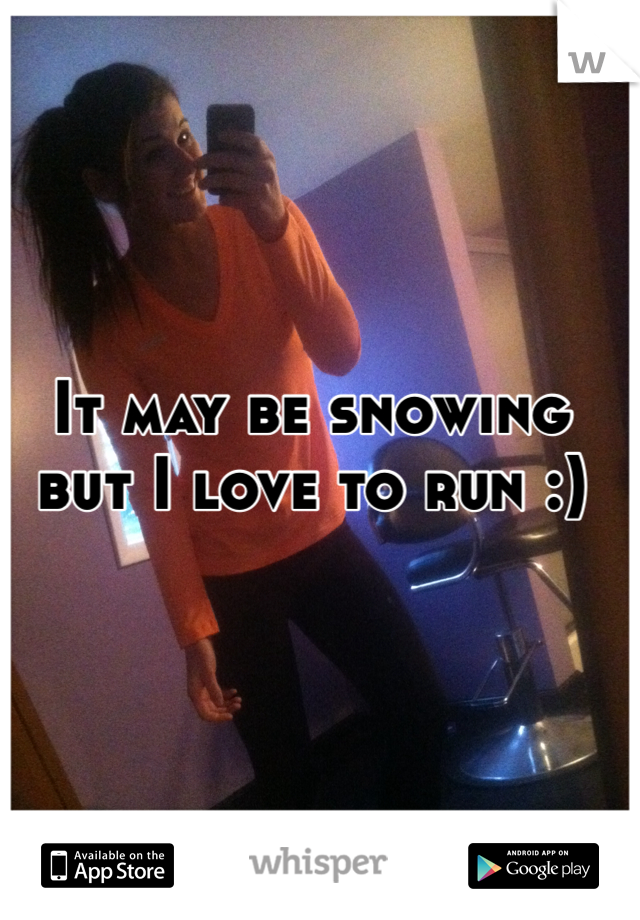It may be snowing but I love to run :)