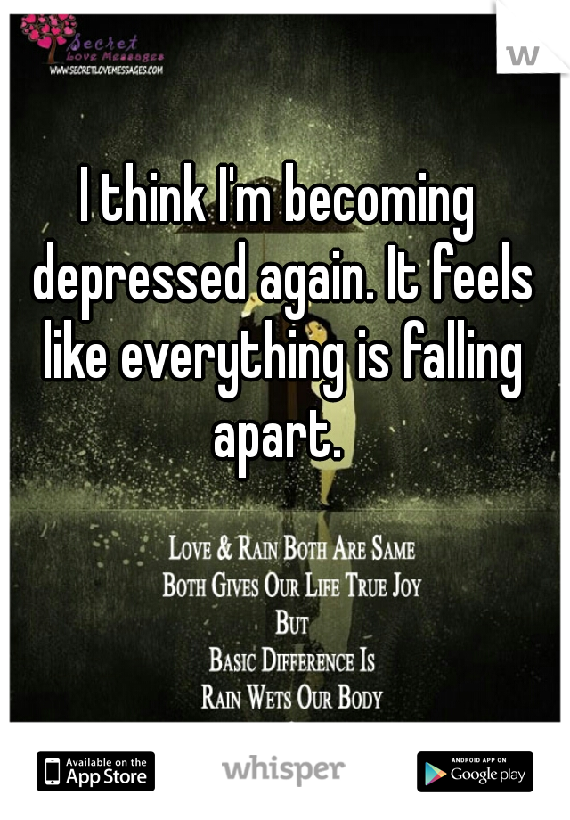 I think I'm becoming depressed again. It feels like everything is falling apart.