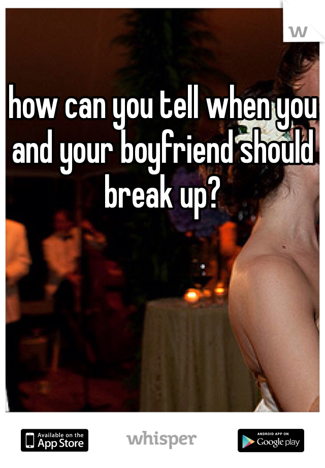 how can you tell when you and your boyfriend should break up?