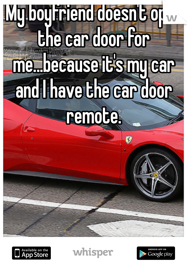My boyfriend doesn't open the car door for me...because it's my car and I have the car door remote.