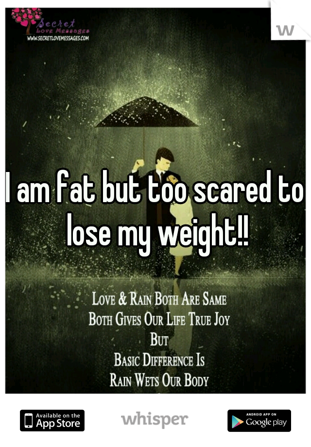 I am fat but too scared to lose my weight!!