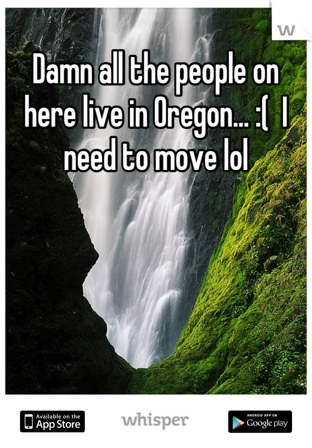 Damn all the people on here live in Oregon... :(  I need to move lol