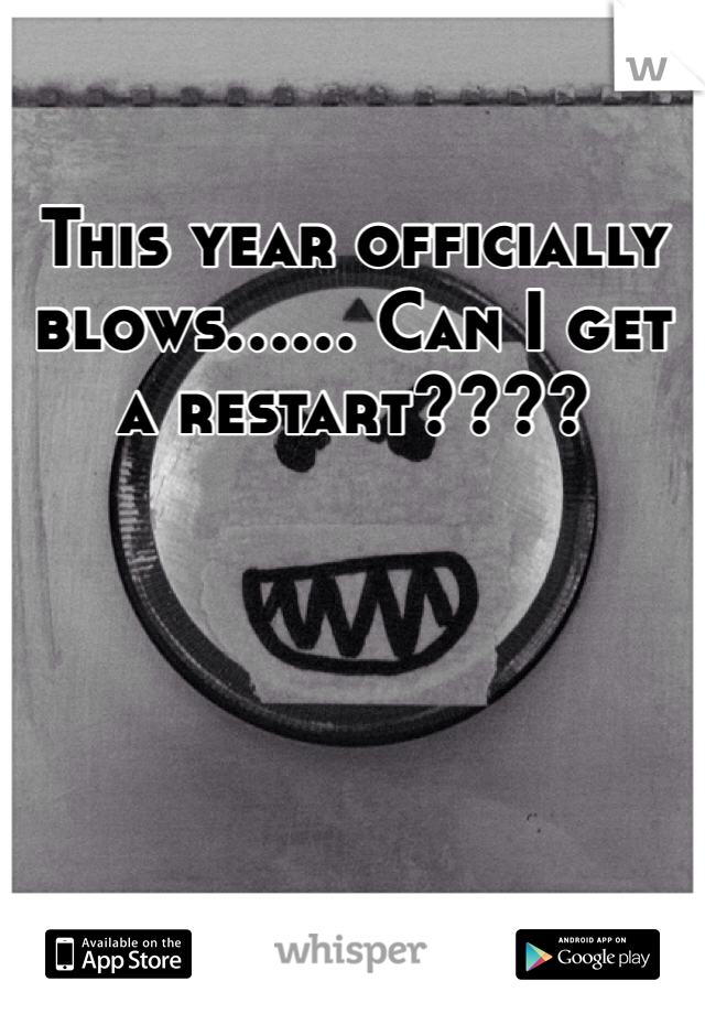 This year officially blows...... Can I get a restart????
