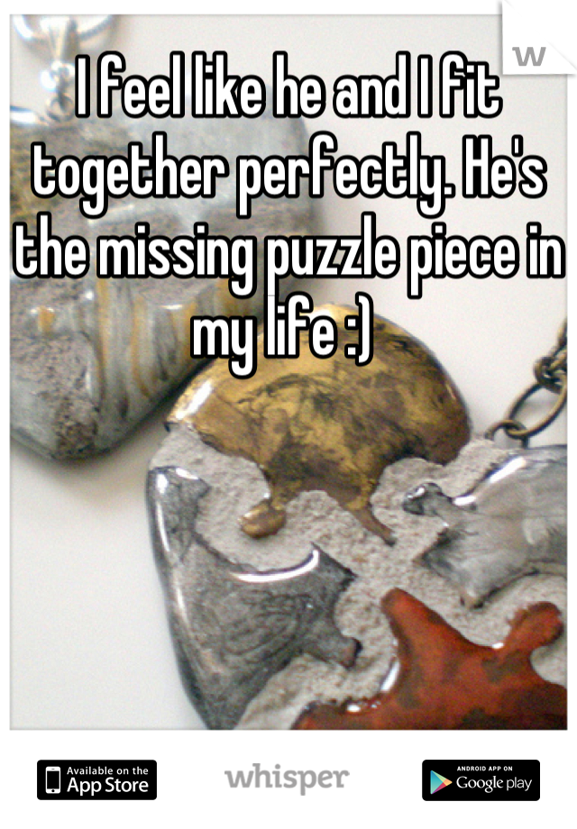 I feel like he and I fit together perfectly. He's the missing puzzle piece in my life :)