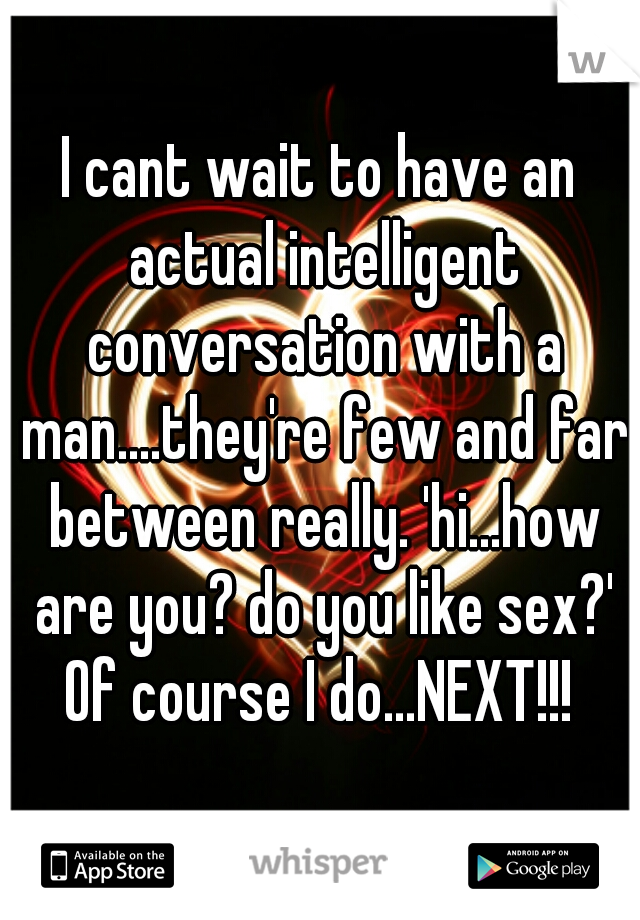 I cant wait to have an actual intelligent conversation with a man....they're few and far between really. 'hi...how are you? do you like sex?' Of course I do...NEXT!!!