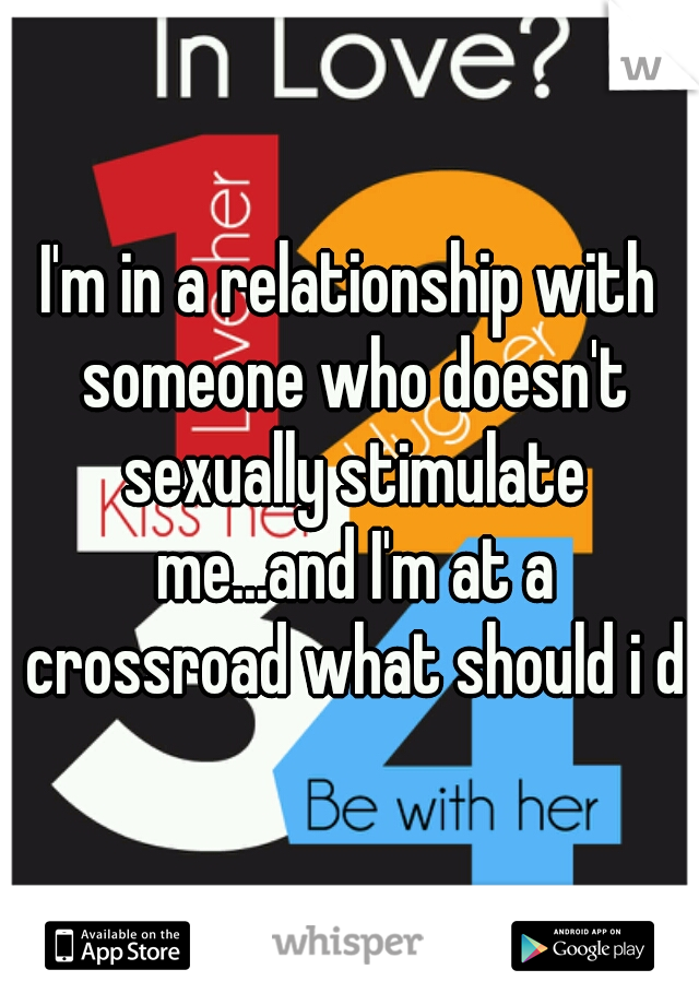 I'm in a relationship with someone who doesn't sexually stimulate me...and I'm at a crossroad what should i do