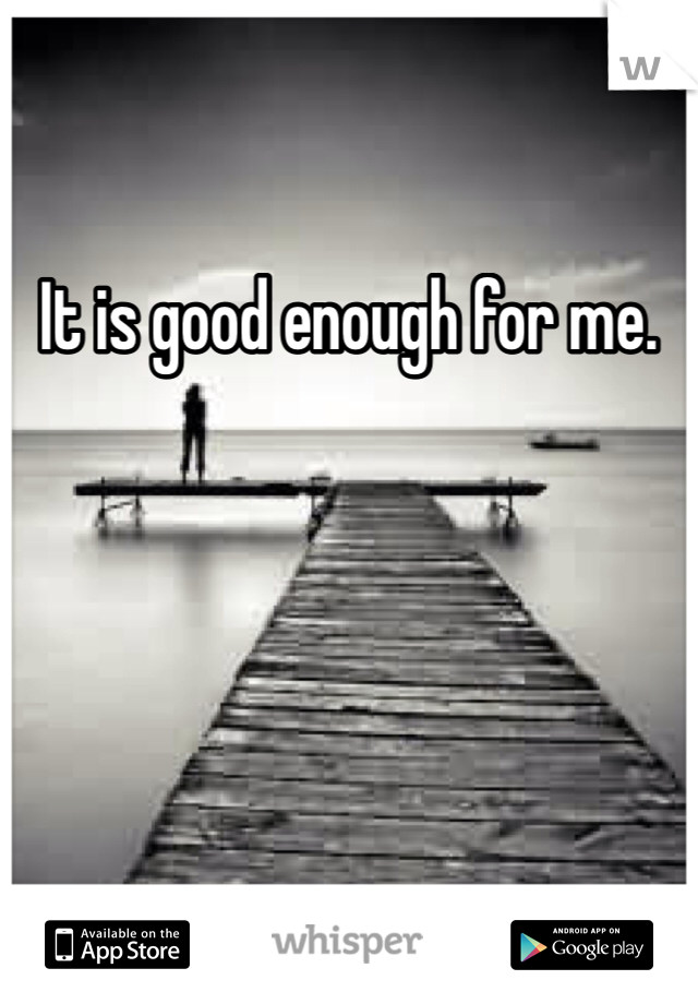 It is good enough for me.