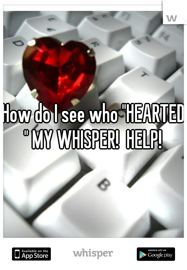 """How do I see who """"HEARTED """" MY WHISPER!  HELP!"""