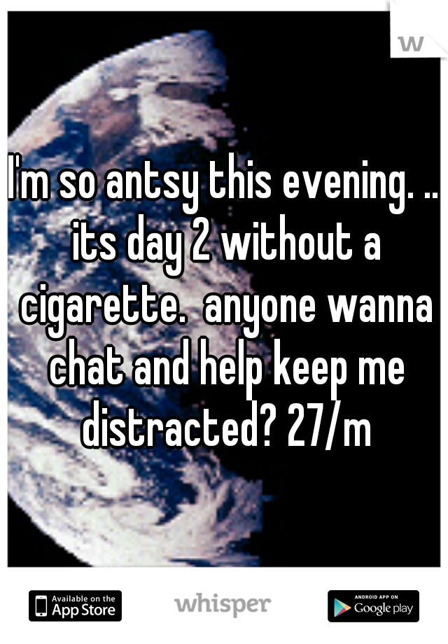 I'm so antsy this evening. .. its day 2 without a cigarette.  anyone wanna chat and help keep me distracted? 27/m