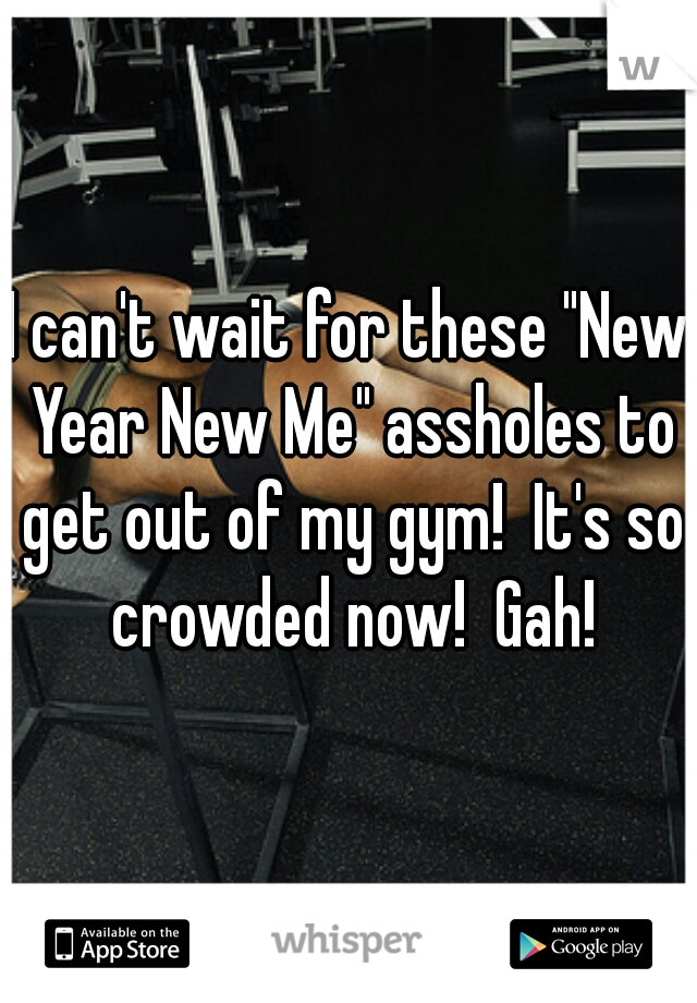 """I can't wait for these """"New Year New Me"""" assholes to get out of my gym!  It's so crowded now!  Gah!"""