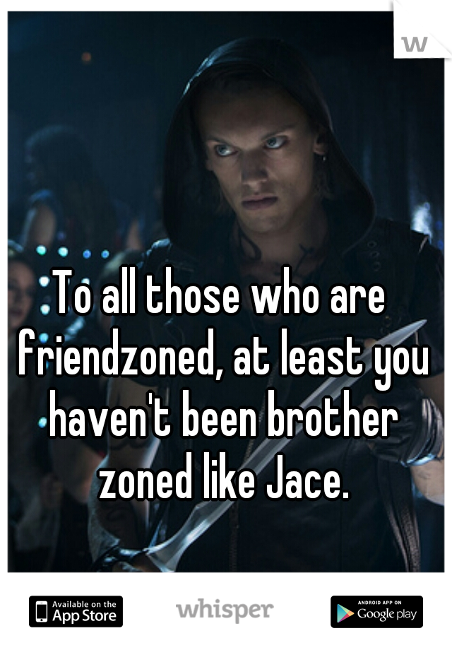To all those who are friendzoned, at least you haven't been brother zoned like Jace.