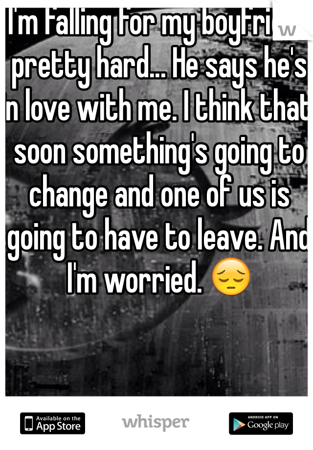 I'm falling for my boyfriend pretty hard... He says he's in love with me. I think that soon something's going to change and one of us is going to have to leave. And I'm worried. 😔
