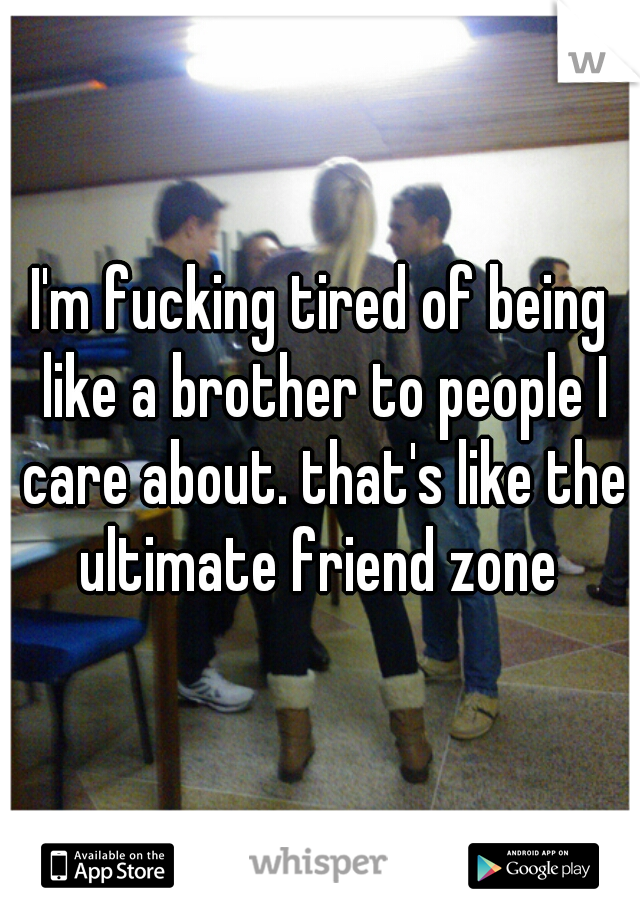 I'm fucking tired of being like a brother to people I care about. that's like the ultimate friend zone
